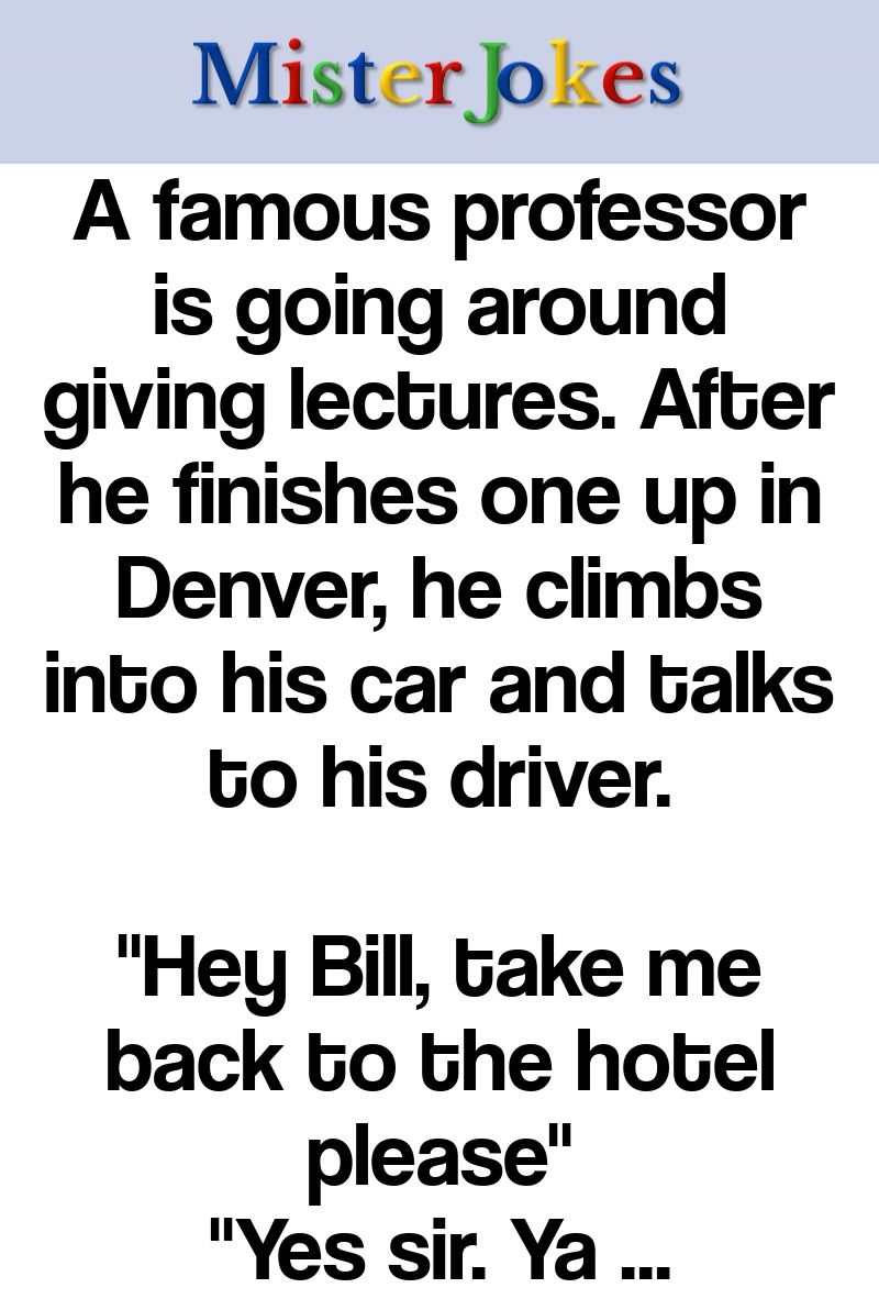 A famous professor is going around giving lectures. After he finishes one up in Denver, he climbs into his car and talks to his driver.