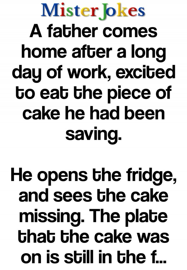 A father comes home after a long day of work, excited to eat the piece of cake he had been saving.