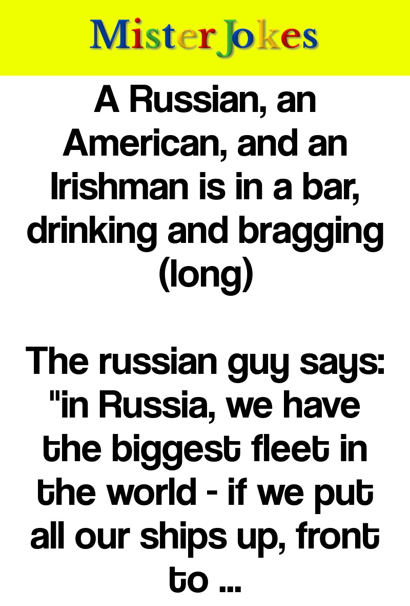 A Russian, an American, and an Irishman is in a bar, drinking and bragging (long)