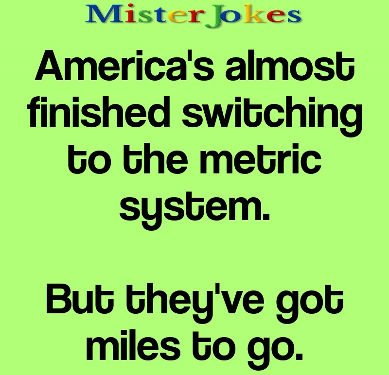 America's almost finished switching to the metric system.