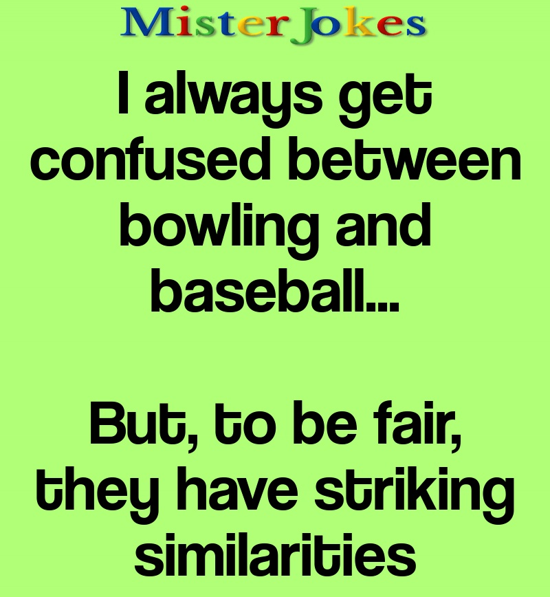 I always get confused between bowling and baseball…