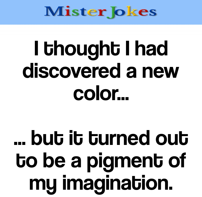 I thought I had discovered a new color…