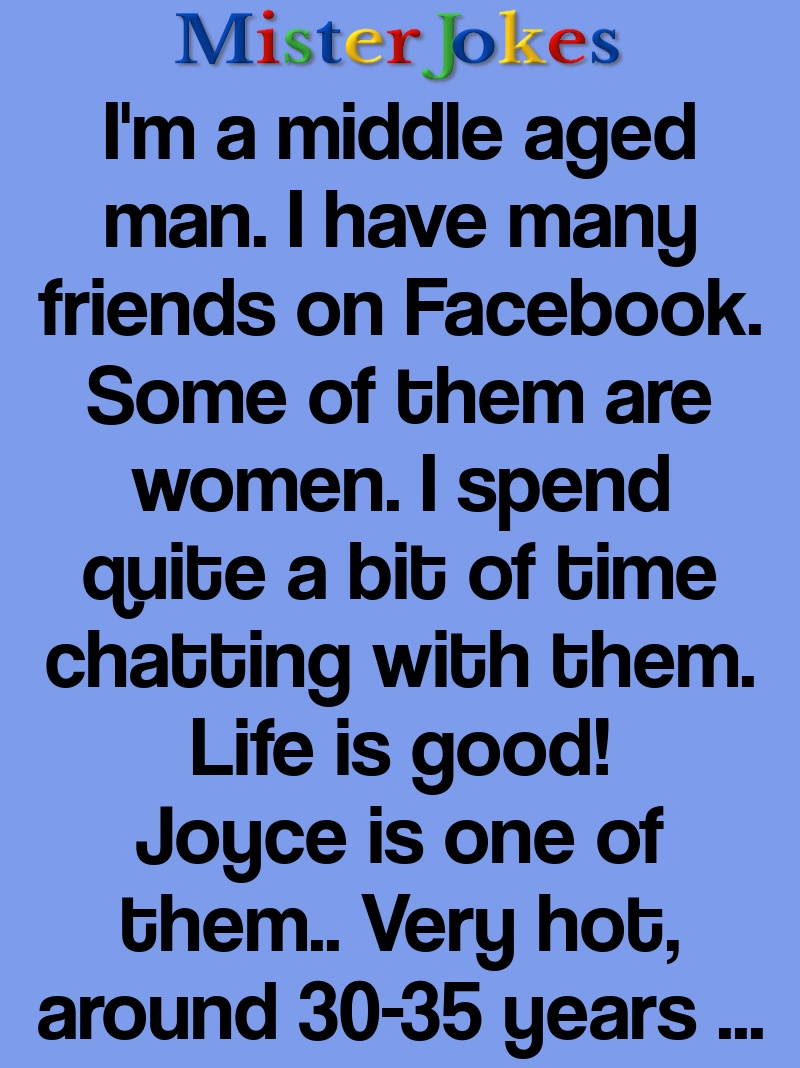 I'm a middle aged man. I have many friends on Facebook. Some of them are women. I spend quite a bit of time chatting with them. Life is good!