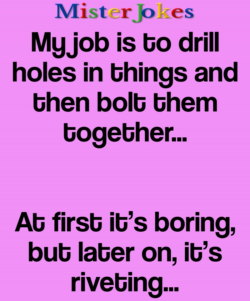 My job is to drill holes in things and then bolt them together…