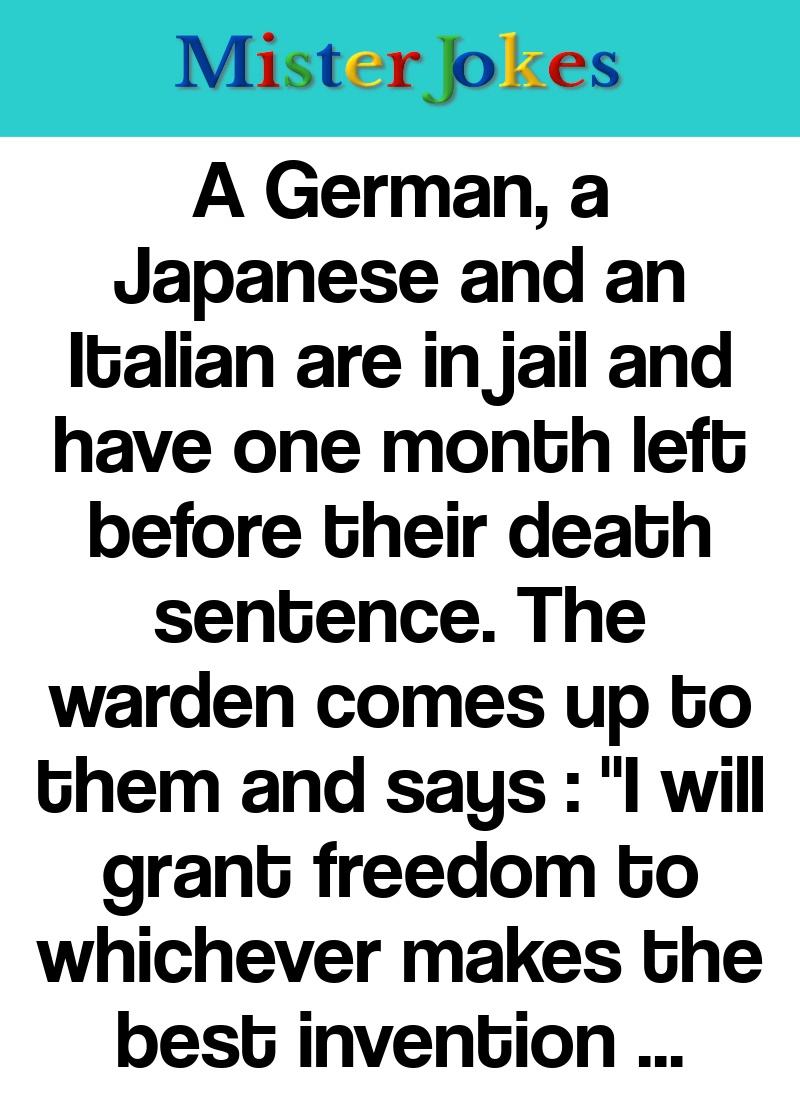 A German, a Japanese and an Italian are in jail and have one month left before their death sentence. The warden comes up to them and says :