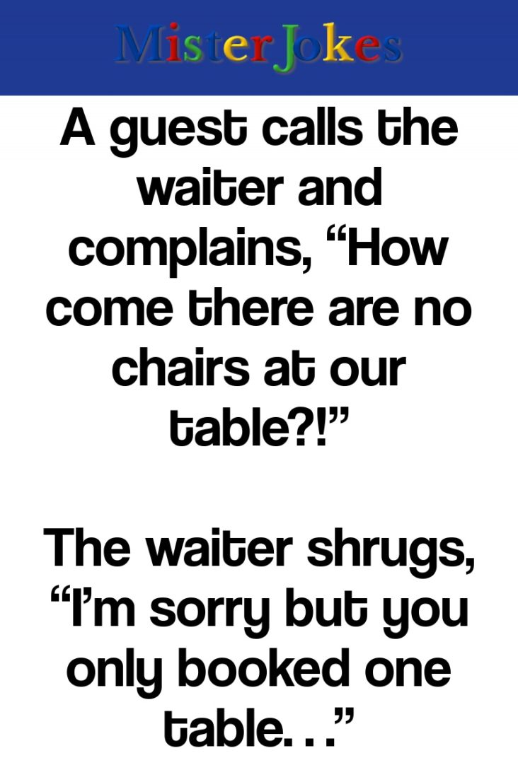 """A guest calls the waiter and complains, """"How come there are no chairs at our table?!"""""""