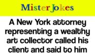 A New York attorney representing a wealthy art collector called his client and said to him