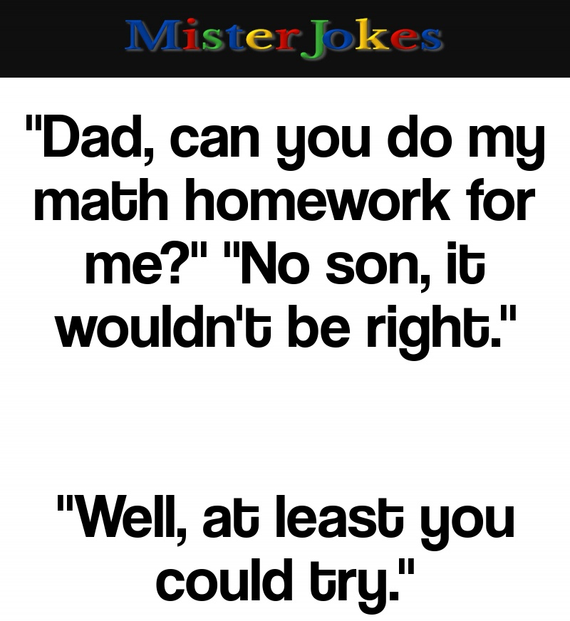 """""""Dad, can you do my math homework for me?"""" """"No son, it wouldn't be right."""""""
