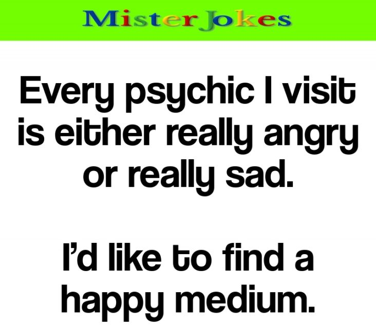 Every psychic I visit is either really angry or really sad.
