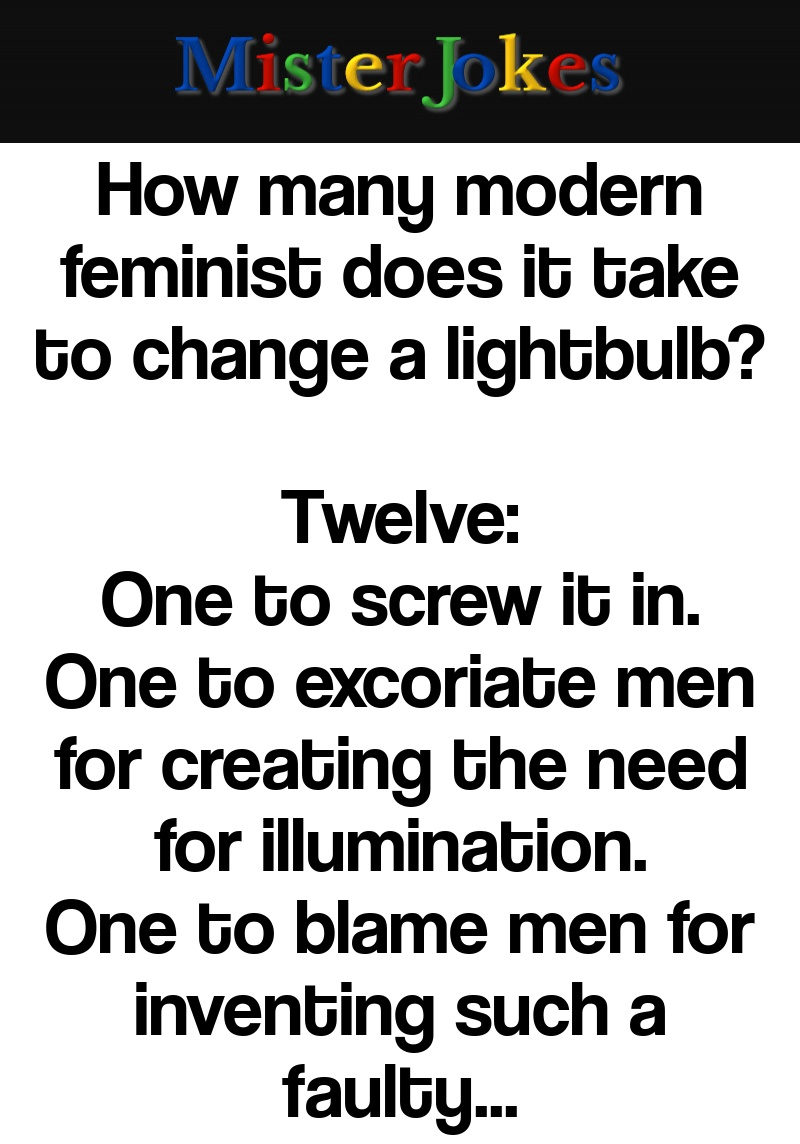 How many modern feminist does it take to change a lightbulb?