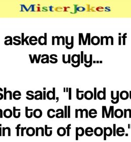 I asked my Mom if I was ugly…