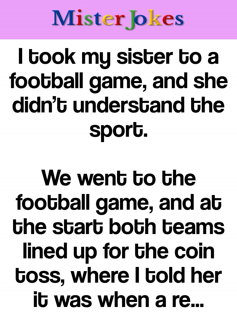 I took my sister to a football game, and she didn't understand the sport.