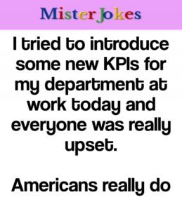 I tried to introduce some new KPIs for my department at work today and everyone was really upset.