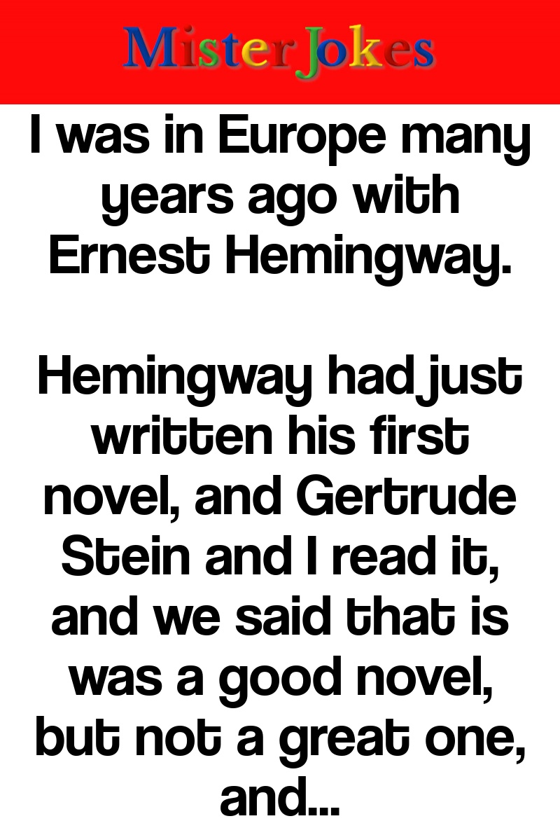 I was in Europe many years ago with Ernest Hemingway.