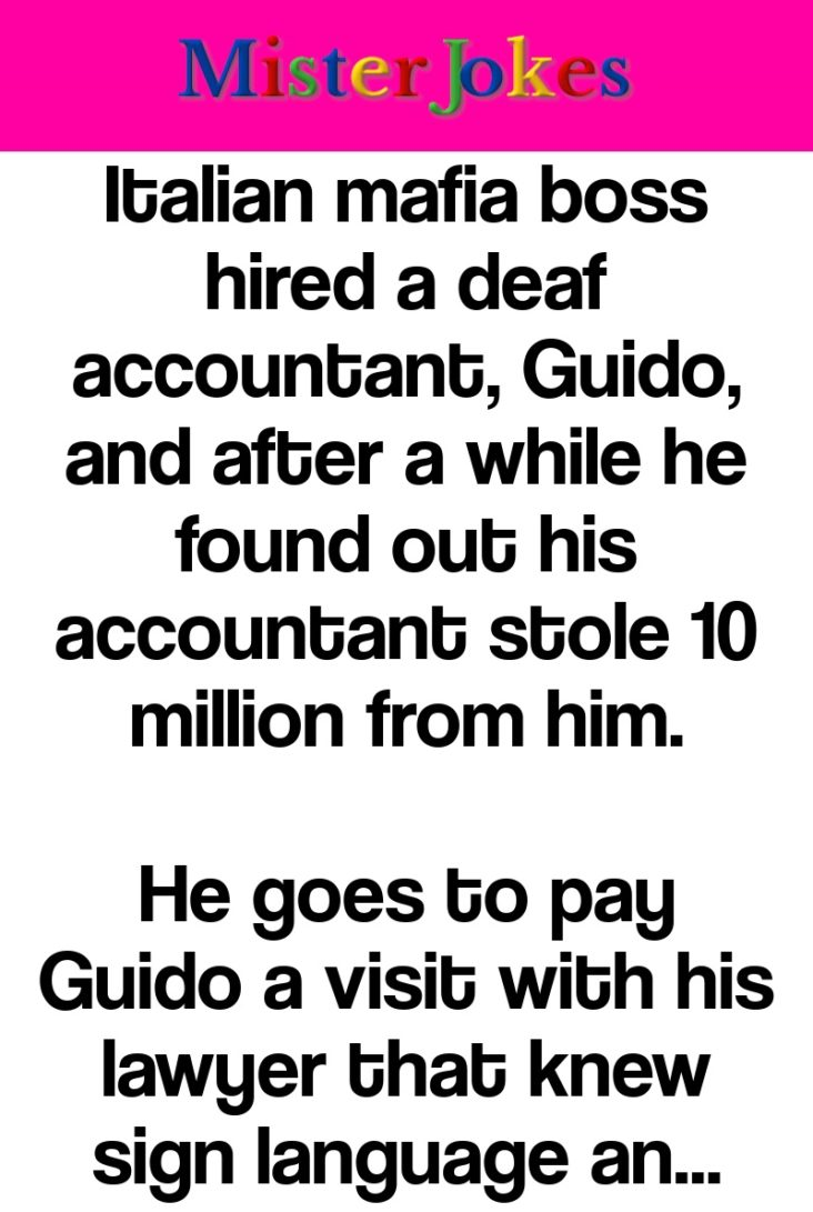 Italian mafia boss hired a deaf accountant, Guido, and after a while he found out his accountant stole 10 million from him.