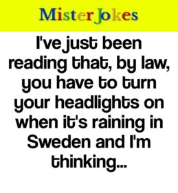 I've just been reading that, by law, you have to turn your headlights on when it's raining in Sweden and I'm thinking…