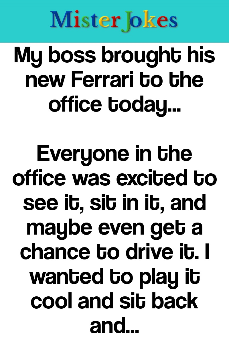 My boss brought his new Ferrari to the office today…