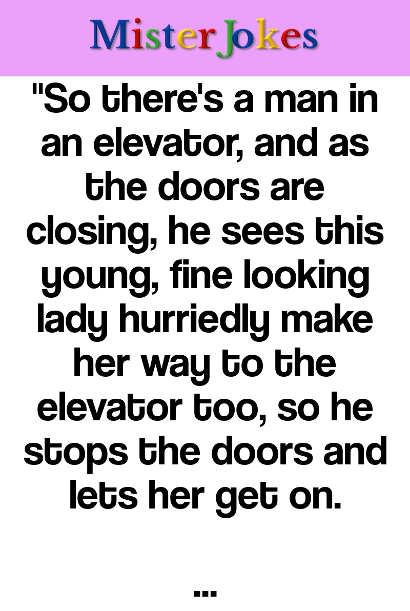 """""""So there's a man in an elevator, and as the doors are closing, he sees this young, fine looking lady hurriedly make her way to the elevator too, so he stops the doors and lets her get on."""