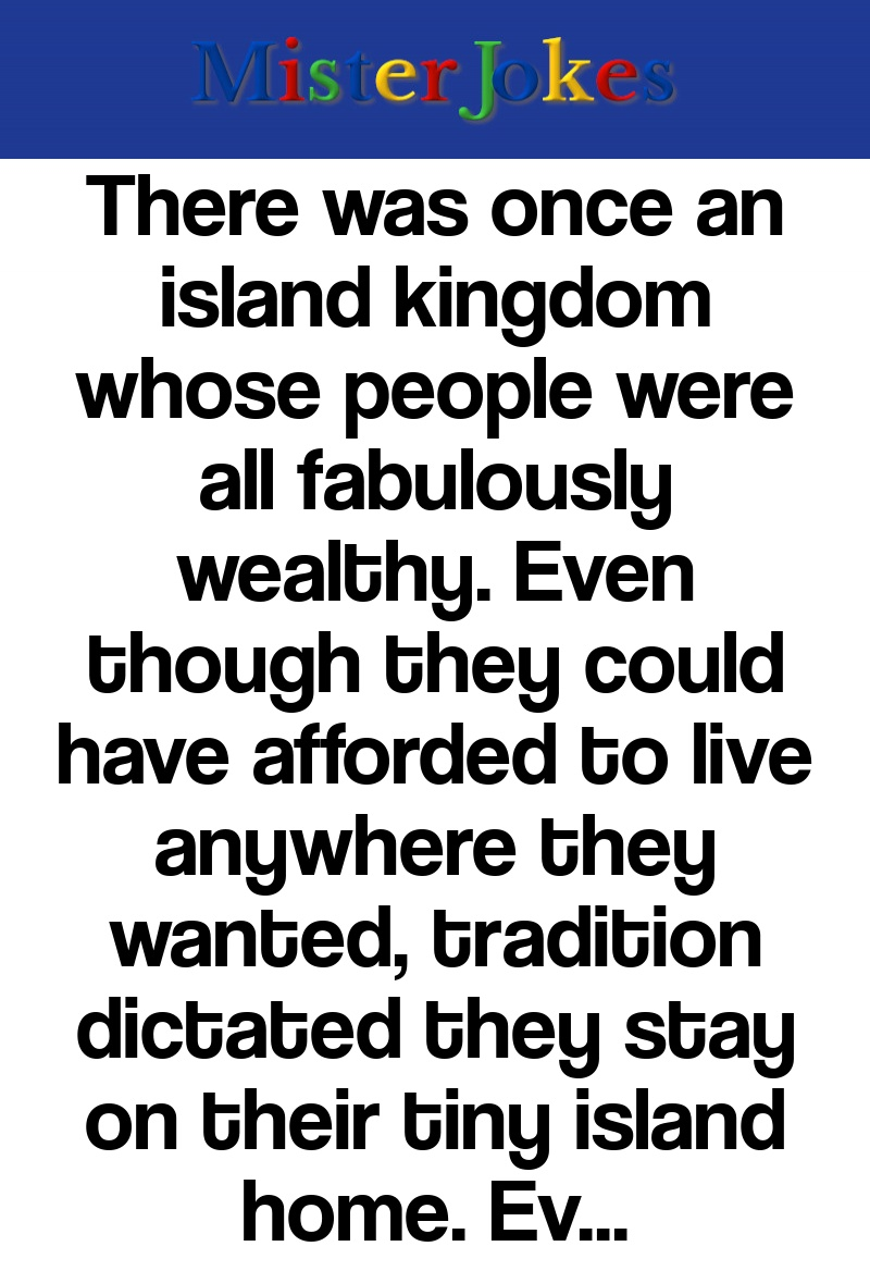 There was once an island kingdom whose people were all fabulously wealthy. Even though they could have afforded to live anywhere they wanted, tradition dictated they stay on their tiny island home. Eventually, their king became frustrated and called a meeting of the tribe's elders.