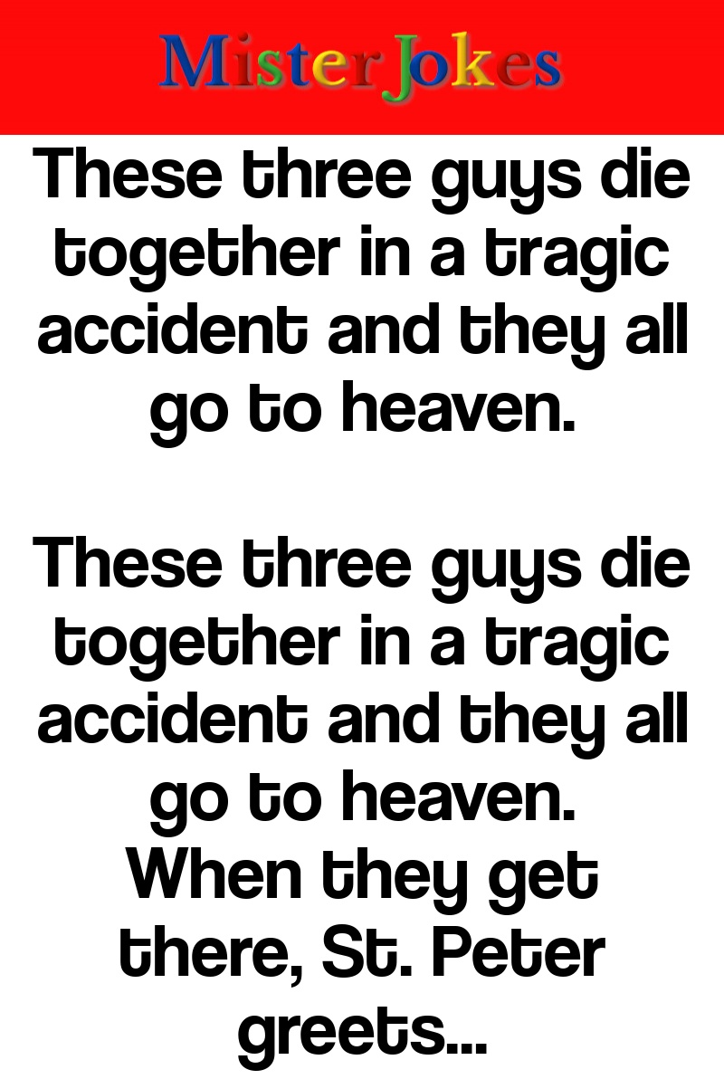 These three guys die together in a tragic accident and they all go to heaven.