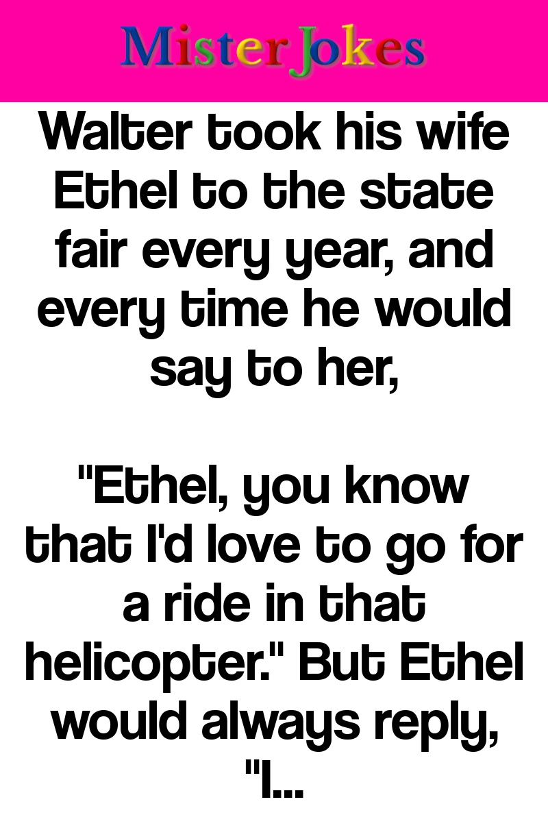 Walter took his wife Ethel to the state fair every year, and every time he would say to her,