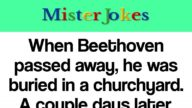 When Beethoven passed away, he was buried in a churchyard. A couple days later, the town drunk…