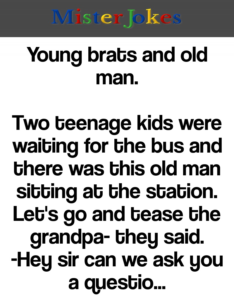 Young brats and old man.
