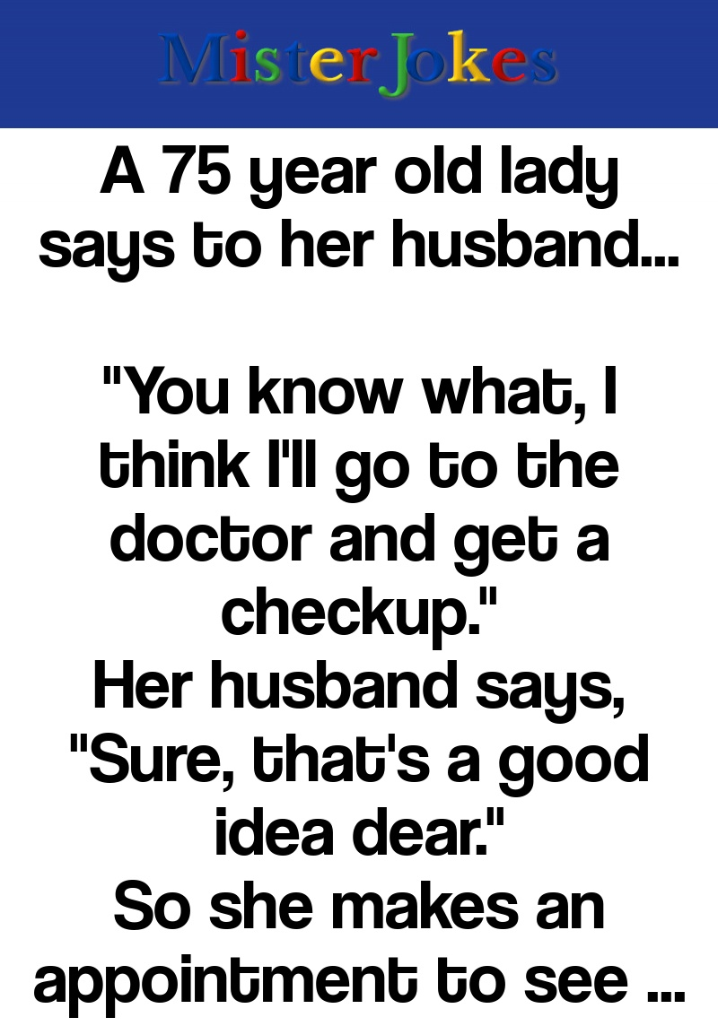 A 75 year old lady says to her husband…