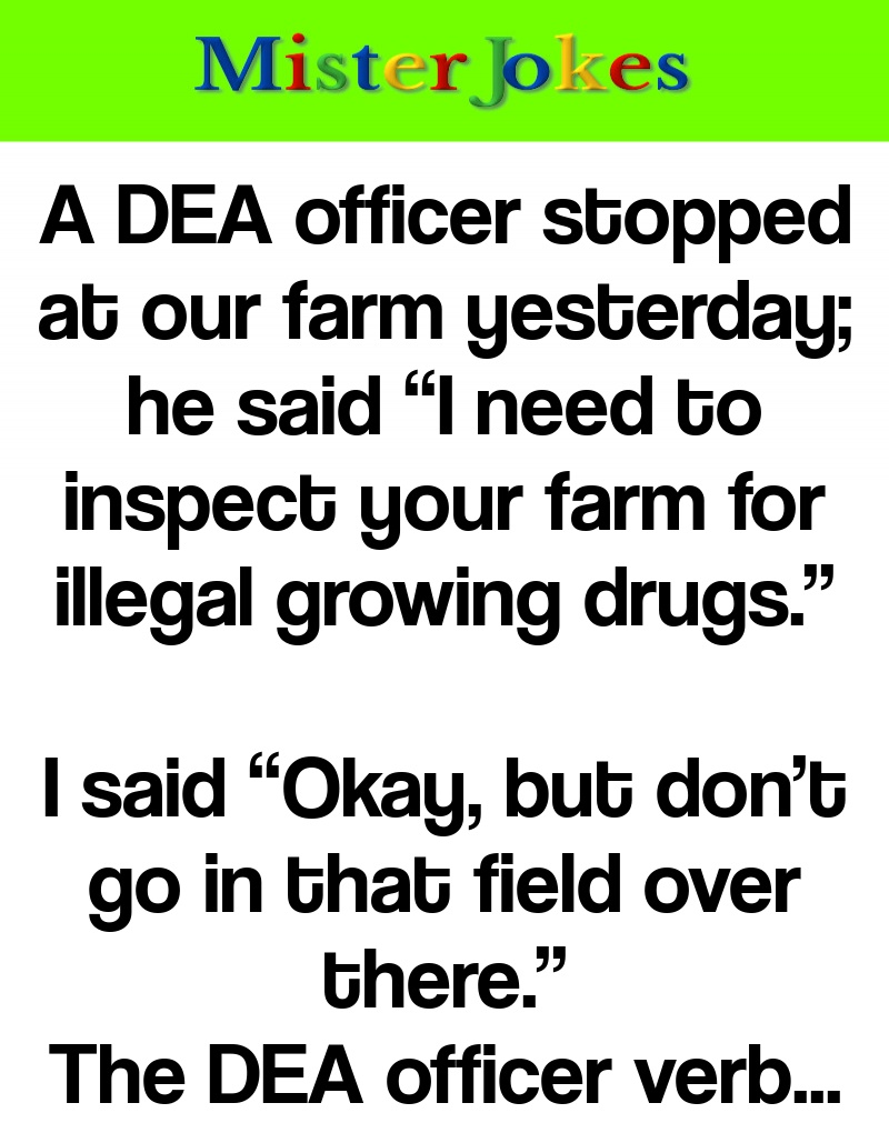 """A DEA officer stopped at our farm yesterday; he said """"I need to inspect your farm for illegal growing drugs."""""""