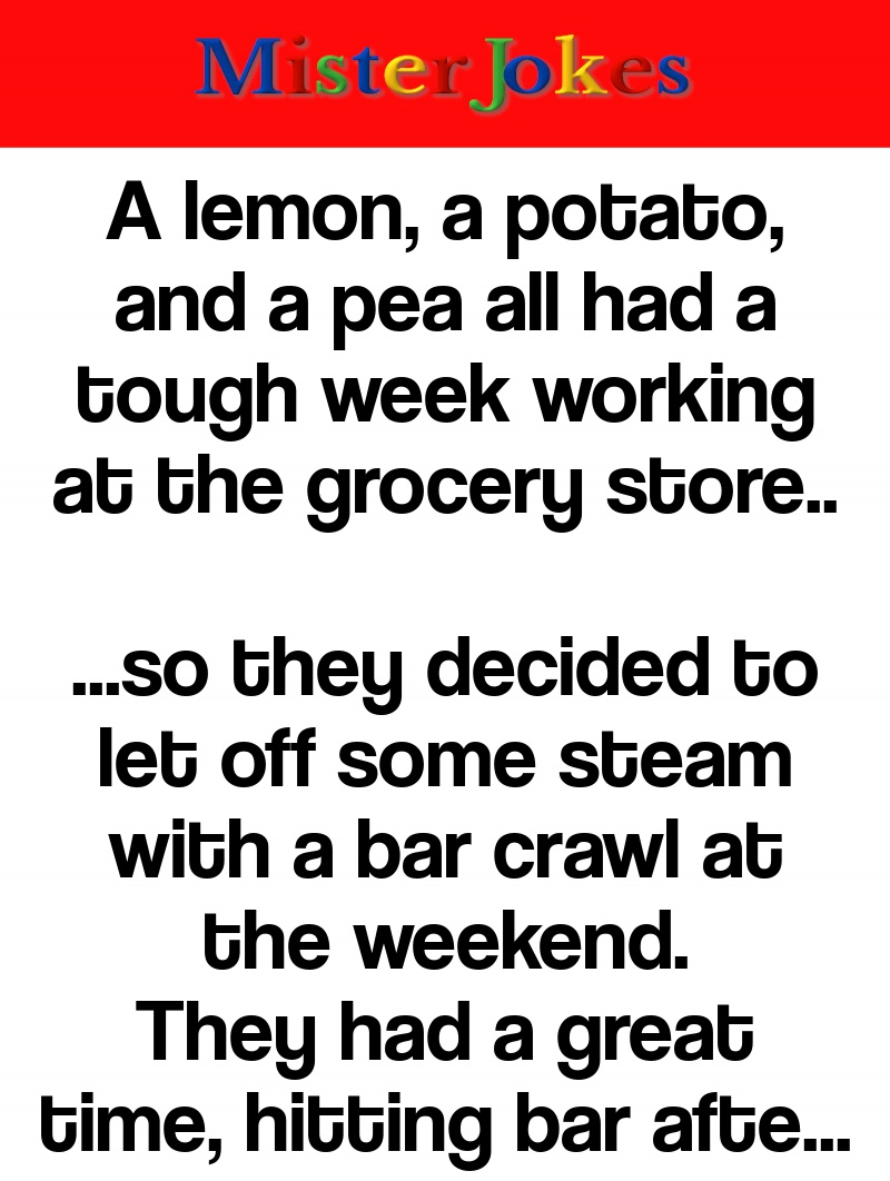 A lemon, a potato, and a pea all had a tough week working at the grocery store..
