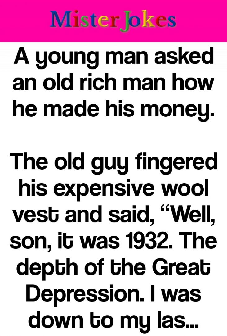 A young man asked an old rich man how he made his money.