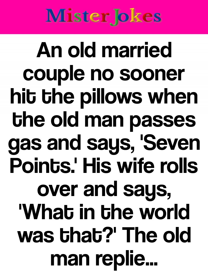 An old married couple no sooner hit the pillows when the old man passes gas and says, 'Seven Points.' His wife rolls over and says, 'What in the world was that?' The old man replied, 'It's fart football.'