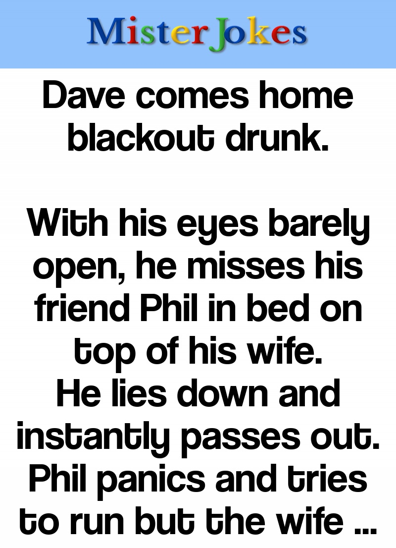 Dave comes home blackout drunk.