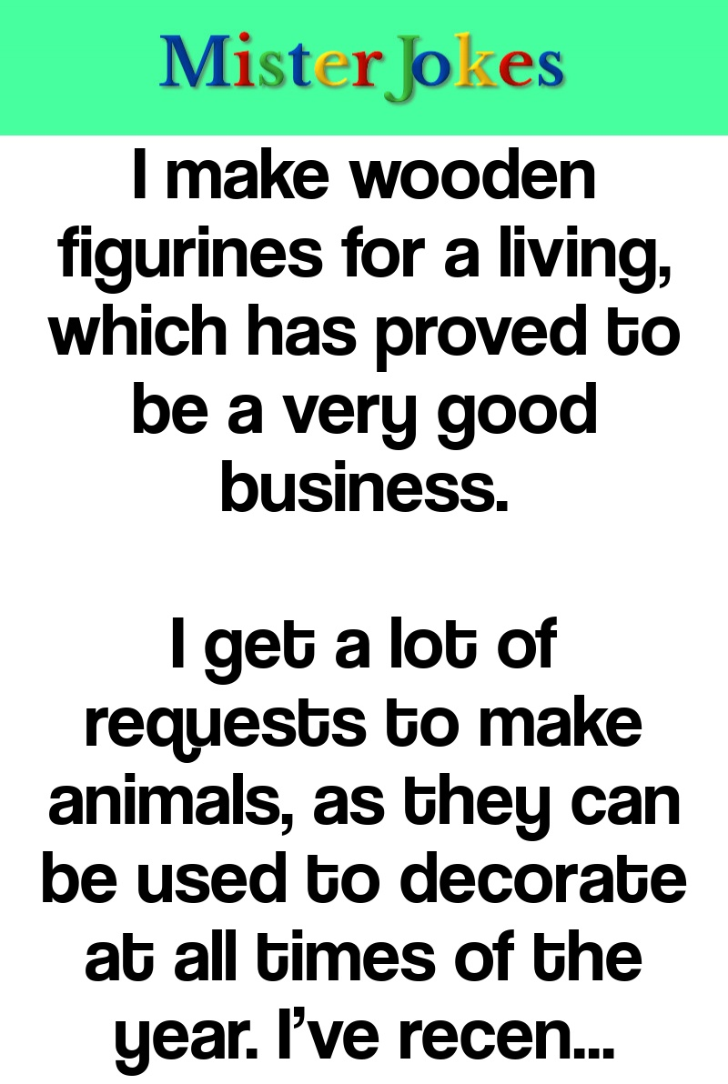 I make wooden figurines for a living, which has proved to be a very good business.