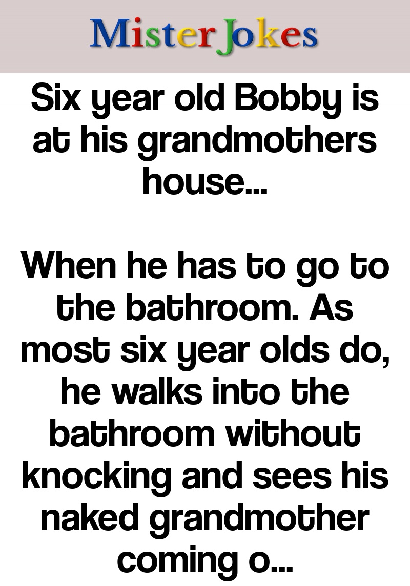 Six year old Bobby is at his grandmothers house…