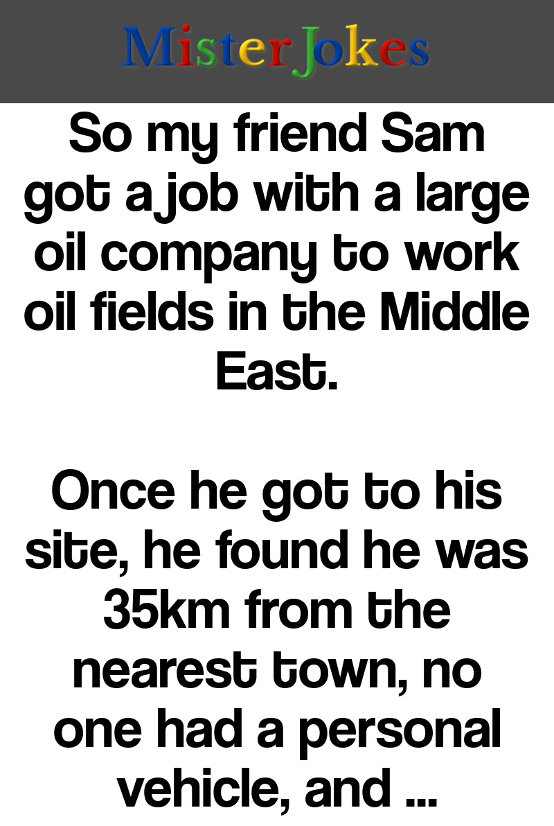 So my friend Sam got a job with a large oil company to work oil fields in the Middle East.