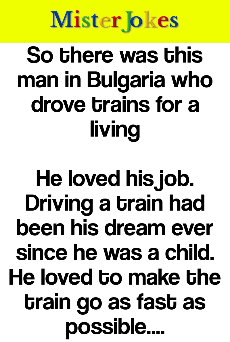 So there was this man in Bulgaria who drove trains for a living