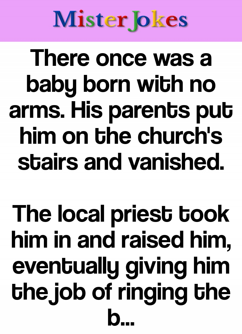 There once was a baby born with no arms. His parents put him on the church's stairs and vanished.