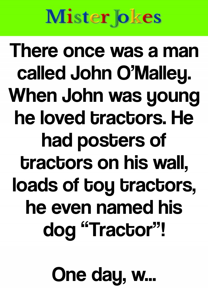 "There once was a man called John O'Malley. When John was young he loved tractors. He had posters of tractors on his wall, loads of toy tractors, he even named his dog ""Tractor""!"