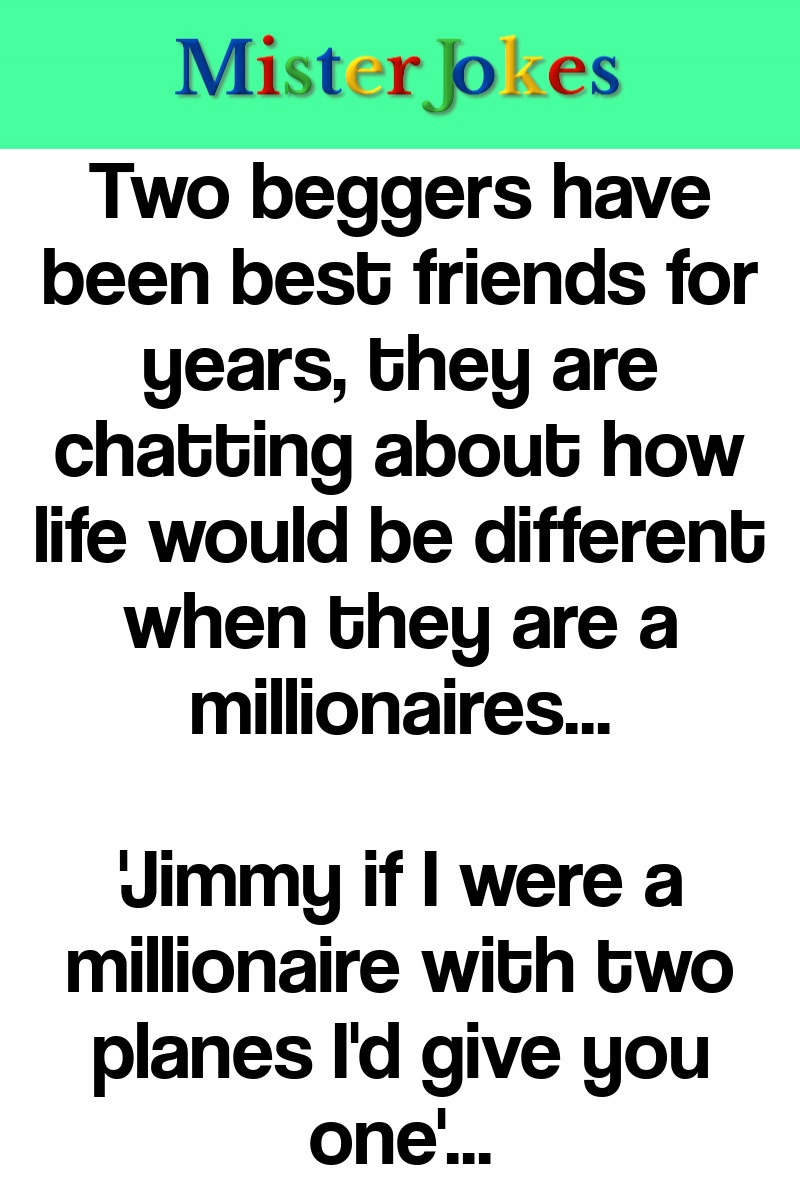 Two beggers have been best friends for years, they are chatting about how life would be different when they are a millionaires…