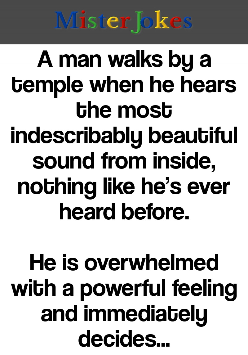 A man walks by a temple when he hears the most indescribably beautiful sound from inside, nothing like he's ever heard before.