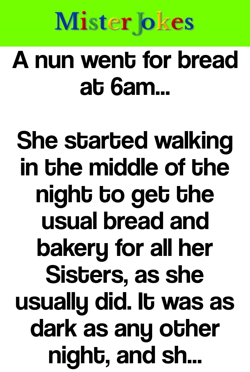 A nun went for bread at 6am…