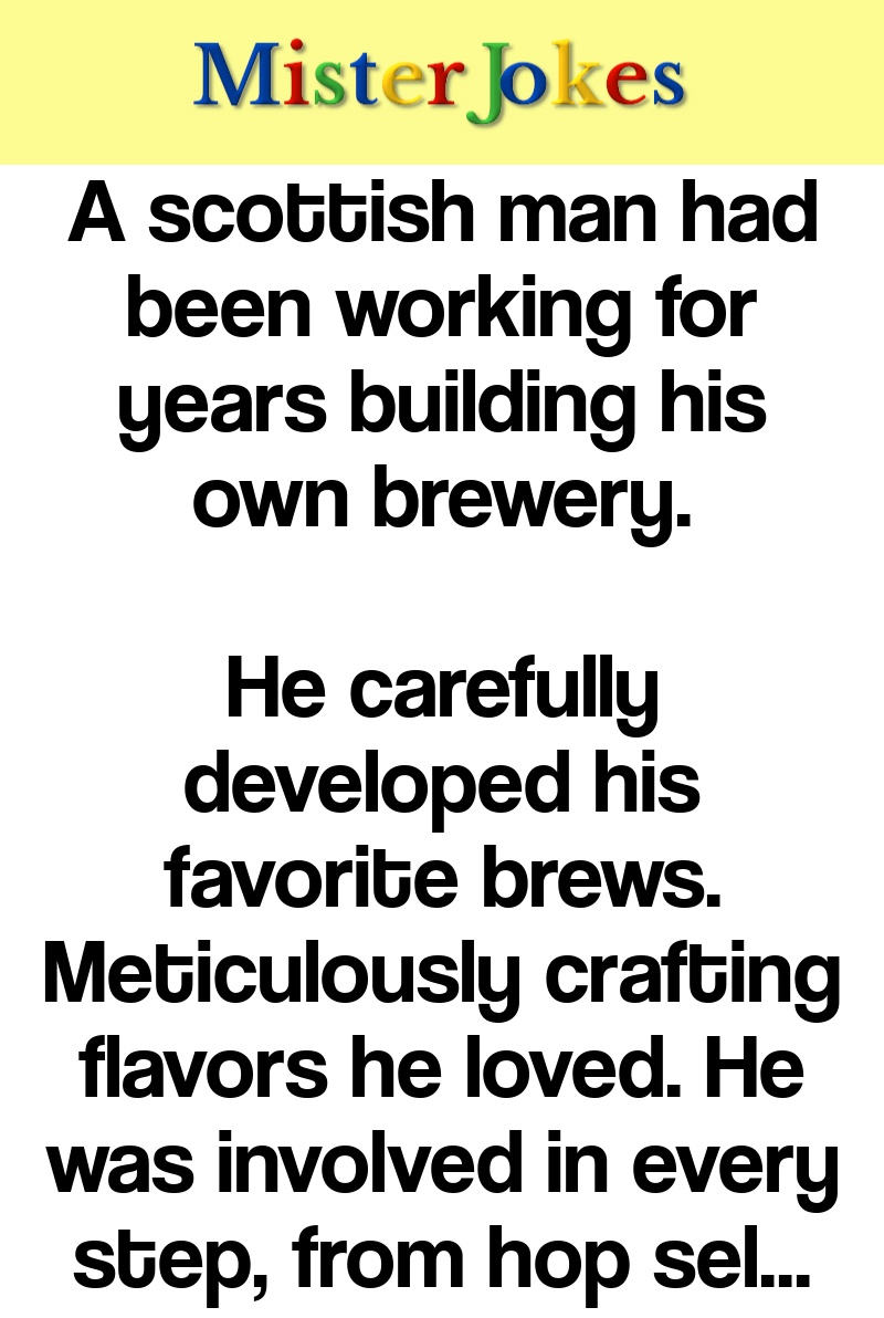 A scottish man had been working for years building his own brewery.