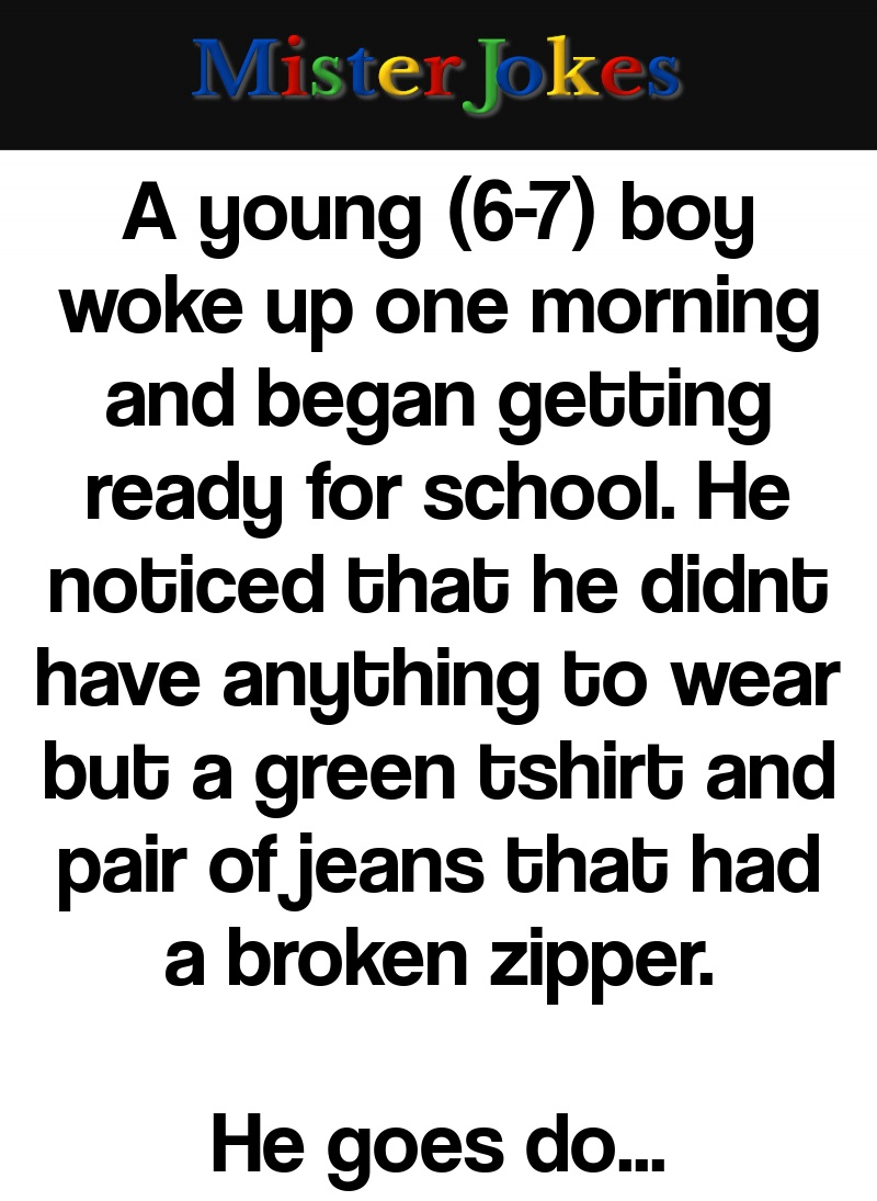 A young (6-7) boy woke up one morning and began getting ready for school. He noticed that he didnt have anything to wear but a green tshirt and pair of jeans that had a broken zipper.