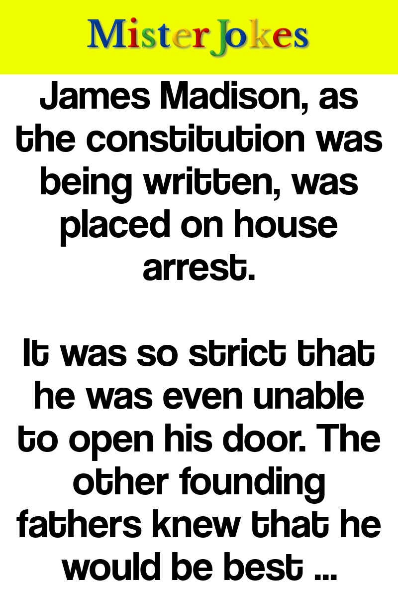 James Madison, as the constitution was being written, was placed on house arrest.