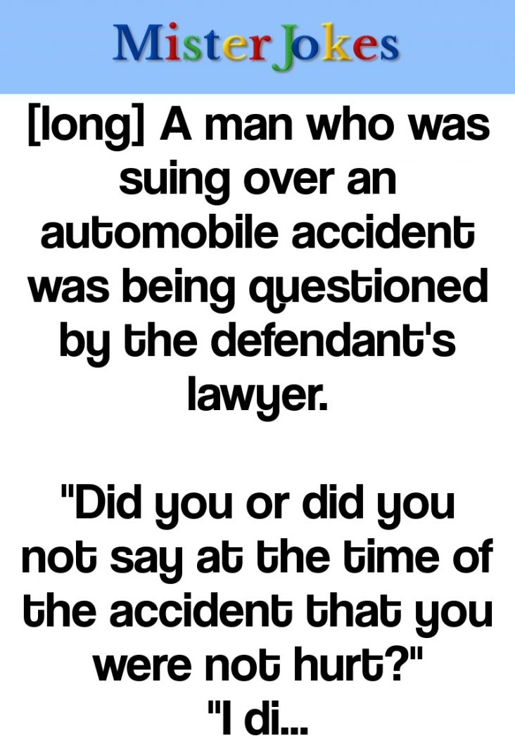 [long] A man who was suing over an automobile accident was being questioned by the defendant's lawyer.