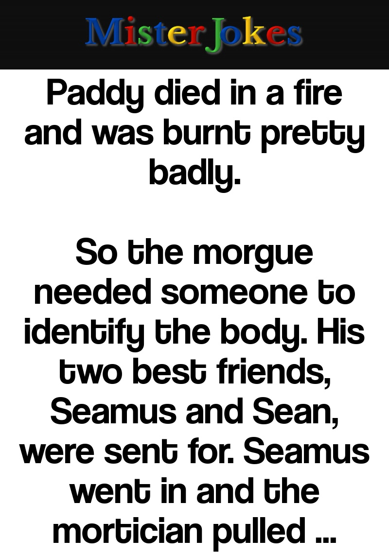 Paddy died in a fire and was burnt pretty badly.