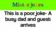 This is a poor joke- A busy dad and guest arrives